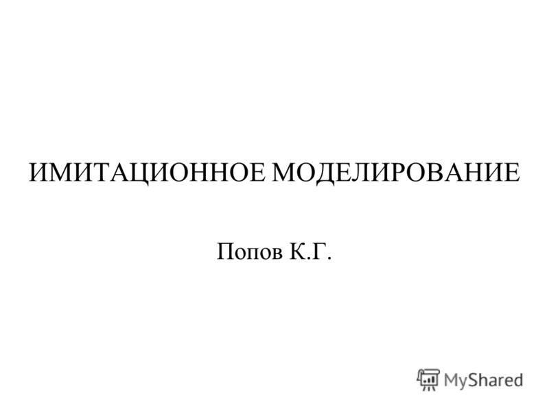 ИМИТАЦИОННОЕ МОДЕЛИРОВАНИЕ Попов К.Г.