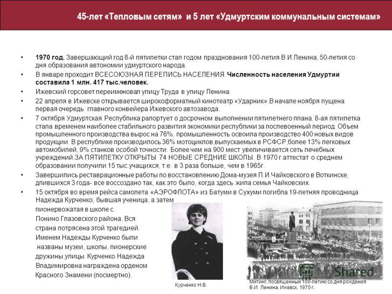 1970 год. Завершающий год 8-й пятилетки стал годом празднования 100-летия В.И.Ленина, 50-летия со дня образования автономии удмуртского народа. В январе проходит ВСЕСОЮЗНАЯ ПЕРЕПИСЬ НАСЕЛЕНИЯ. Численность населения Удмуртии составила 1 млн. 417 тыс.ч
