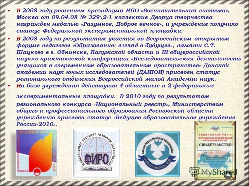 В 2008 году решением президиума НПО «Воспитательная система», Москва от 09.04.08 329\2-1 коллектив Дворца творчества награжден медалью «Разумное, Доброе вечное», и учреждение получило статус Федеральной экспериментальной площадки. В 2008 году по резу