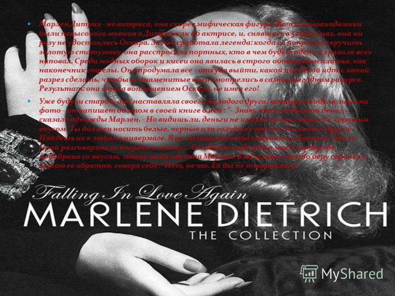 Марлен Дитрих - не актриса, она скорее мифическая фигура! Вот и киноакадемики были невысокого мнения о Дитрих как об актрисе, и, снявшись в 52 фильмах, она ни разу не удостоилась Оскара. За нее сработала легенда: когда ее попросили вручить золотую ст