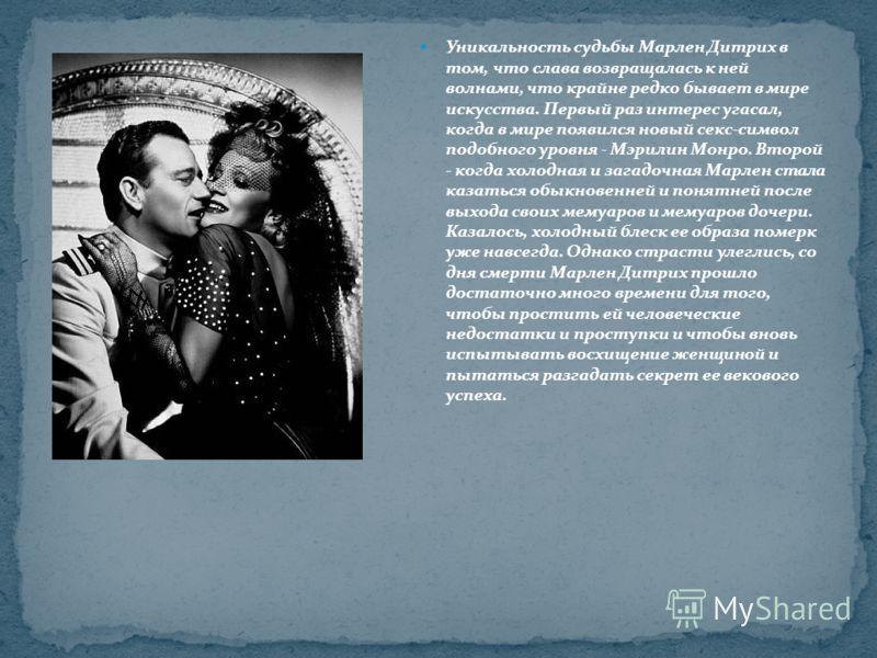 Уникальность судьбы Марлен Дитрих в том, что слава возвращалась к ней волнами, что крайне редко бывает в мире искусства. Первый раз интерес угасал, когда в мире появился новый секс-символ подобного уровня - Мэрилин Монро. Второй - когда холодная и за