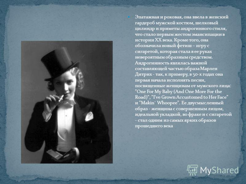 Эпатажная и роковая, она ввела в женский гардероб мужской костюм, шелковый цилиндр и приметы андрогинного стиля, что стало первым жестом эмансипации в истории ХХ века. Кроме того, она обозначила новый фетиш – игру с сигаретой, которая стала в ее рука