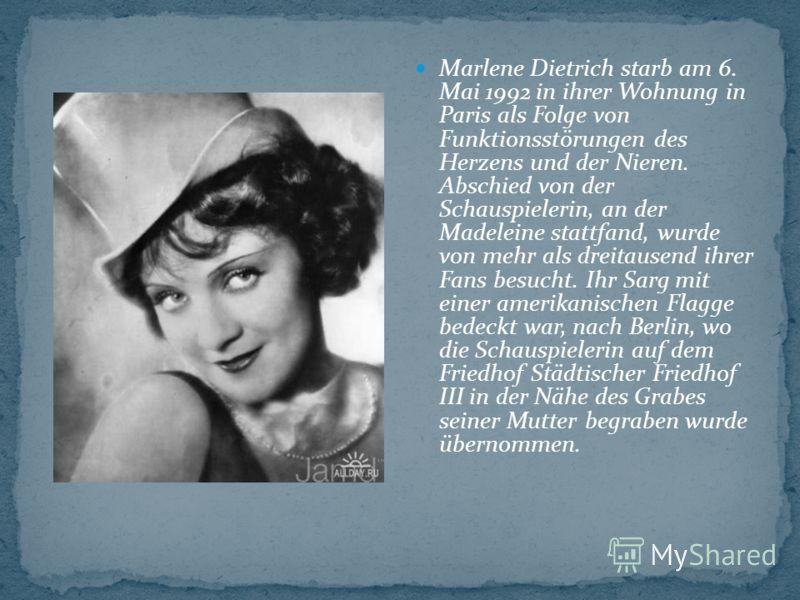 Marlene Dietrich starb am 6. Mai 1992 in ihrer Wohnung in Paris als Folge von Funktionsstörungen des Herzens und der Nieren. Abschied von der Schauspielerin, an der Madeleine stattfand, wurde von mehr als dreitausend ihrer Fans besucht. Ihr Sarg mit
