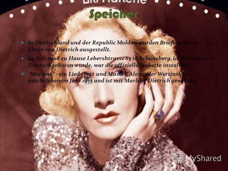 In Deutschland und der Republic Moldau wurden Briefmarken zu Ehren von Dietrich ausgestellt. 24. Juli 2008 zu Hause Lebershtrasse 65 in Schöneberg, in dem Marlene Dietrich geboren wurde, war die offizielle Plakette installiert.