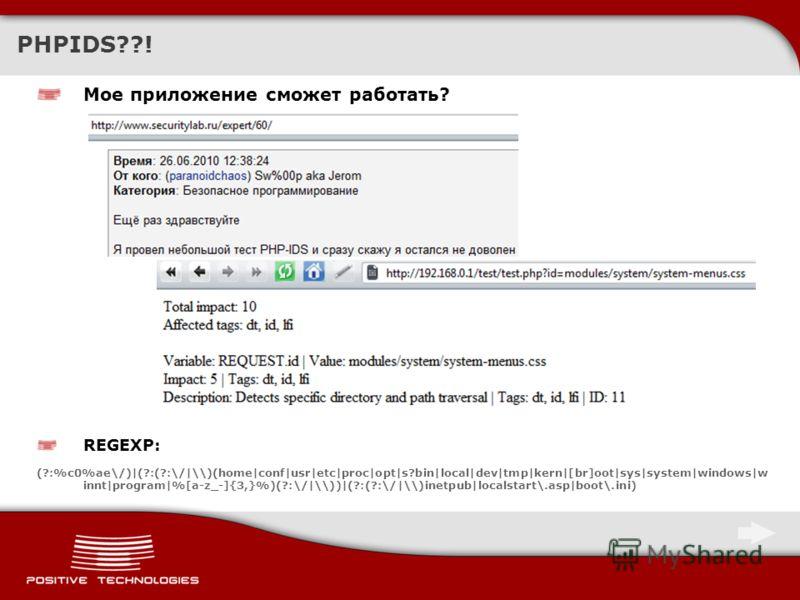 PHPIDS??! Мое приложение сможет работать? REGEXP: (?:%c0%ae\/)|(?:(?:\/|\\)(home|conf|usr|etc|proc|opt|s?bin|local|dev|tmp|kern|[br]oot|sys|system|windows|w innt|program|%[a-z_-]{3,}%)(?:\/|\\))|(?:(?:\/|\\)inetpub|localstart\.asp|boot\.ini)
