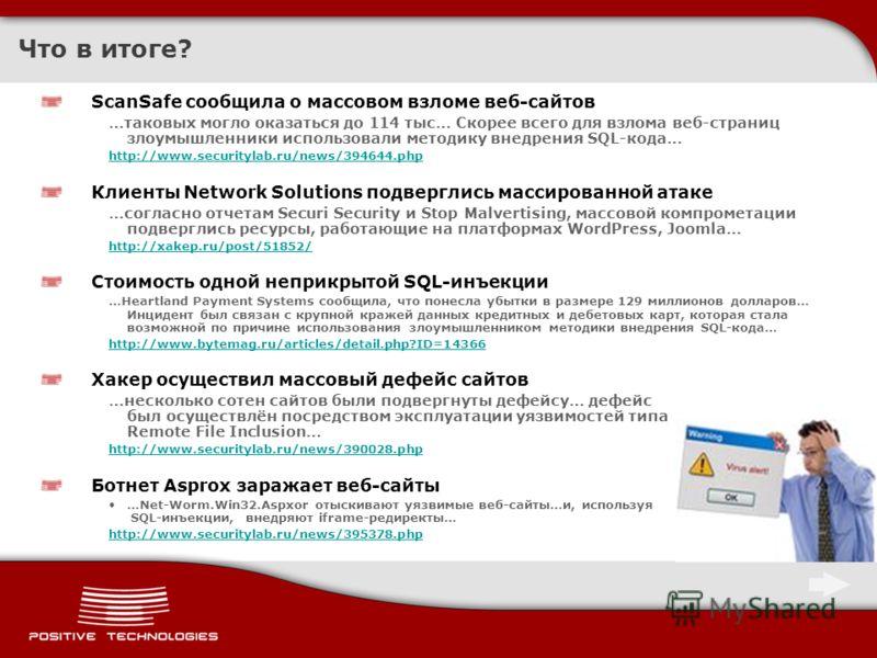 Что в итоге? ScanSafe сообщила о массовом взломе веб-сайтов …таковых могло оказаться до 114 тыс… Скорее всего для взлома веб-страниц злоумышленники использовали методику внедрения SQL-кода… http://www.securitylab.ru/news/394644.php Клиенты Network So