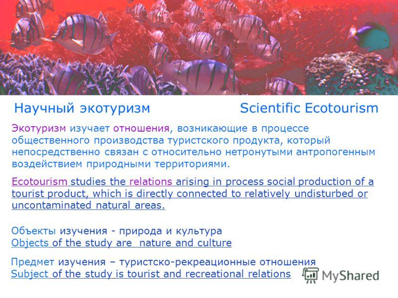 Научный экотуризм Scientific Ecotourism Экотуризм изучает отношения, возникающие в процессе общественного производства туристского продукта, который непосредственно связан с относительно нетронутыми антропогенным воздействием природными территориями.