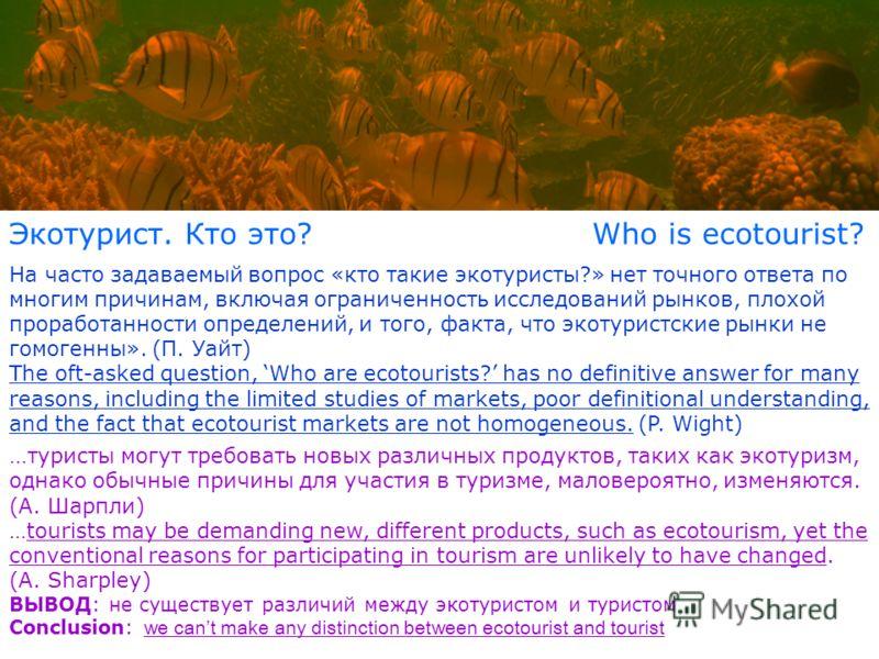 Экотурист. Кто это? Who is ecotourist? На часто задаваемый вопрос «кто такие экотуристы?» нет точного ответа по многим причинам, включая ограниченность исследований рынков, плохой проработанности определений, и того, факта, что экотуристские рынки не