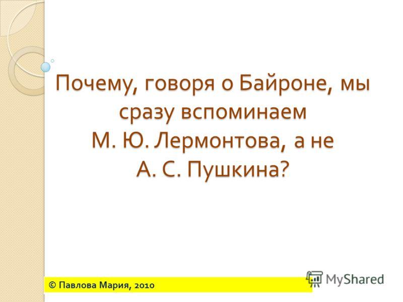 Почему, говоря о Байроне, мы сразу вспоминаем М. Ю. Лермонтова, а не А. С. Пушкина ? © Павлова Мария, 2010