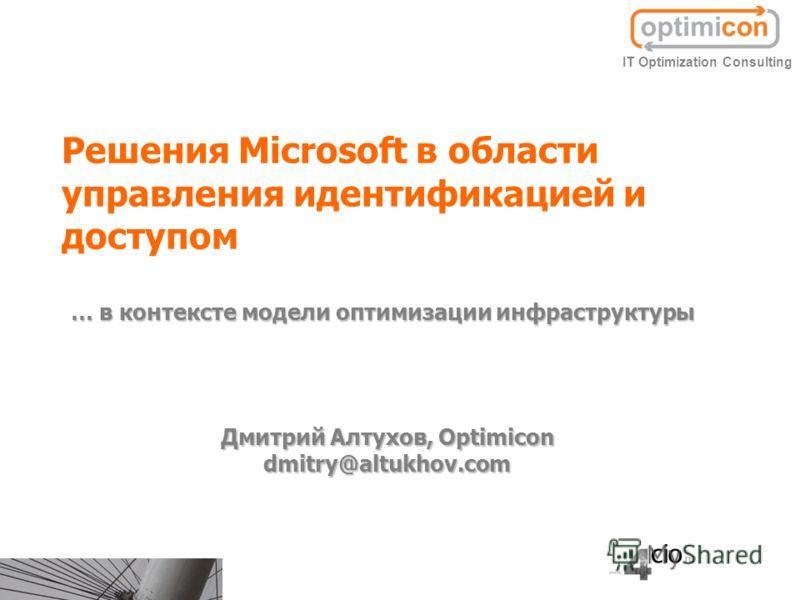 Решения Microsoft в области управления идентификацией и доступом Дмитрий Алтухов, Optimicon dmitry@altukhov.com IT Optimization Consulting … в контексте модели оптимизации инфраструктуры