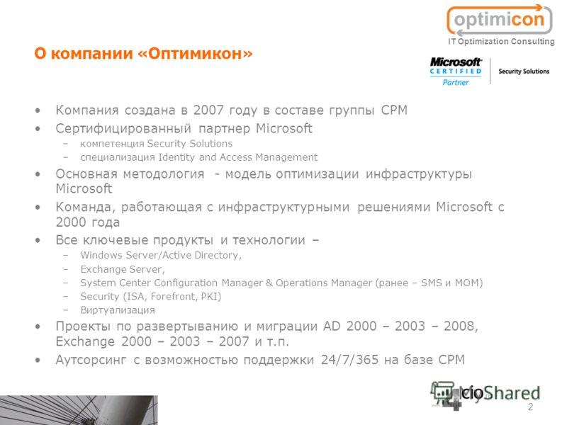 О компании «Оптимикон» Компания создана в 2007 году в составе группы CPM Сертифицированный партнер Microsoft –компетенция Security Solutions –специализация Identity and Access Management Основная методология - модель оптимизации инфраструктуры Micros