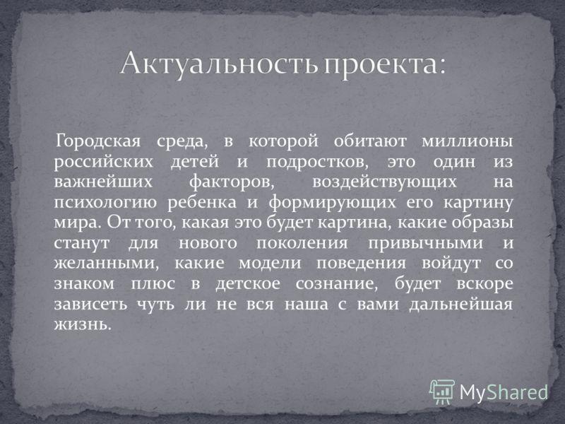 Городская среда, в которой обитают миллионы российских детей и подростков, это один из важнейших факторов, воздействующих на психологию ребенка и формирующих его картину мира. От того, какая это будет картина, какие образы станут для нового поколения