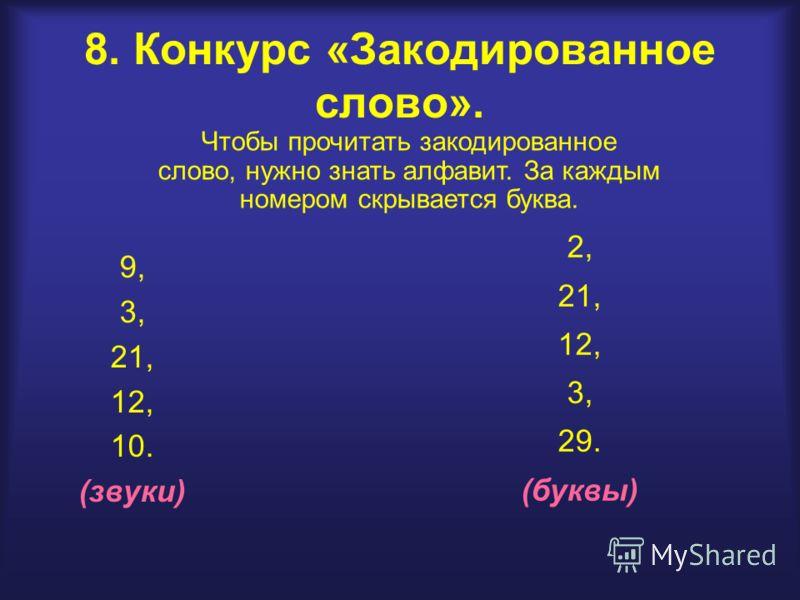 8. Конкурс «Закодированное слово». 9, 3, 21, 12, 10. (звуки) 2, 21, 12, 3, 29. (буквы) Чтобы прочитать закодированное слово, нужно знать алфавит. За каждым номером скрывается буква.