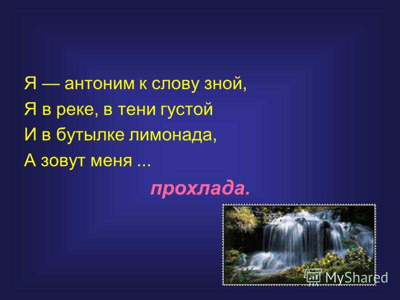 Я антоним к слову зной, Я в реке, в тени густой И в бутылке лимонада, А зовут меня... прохлада.