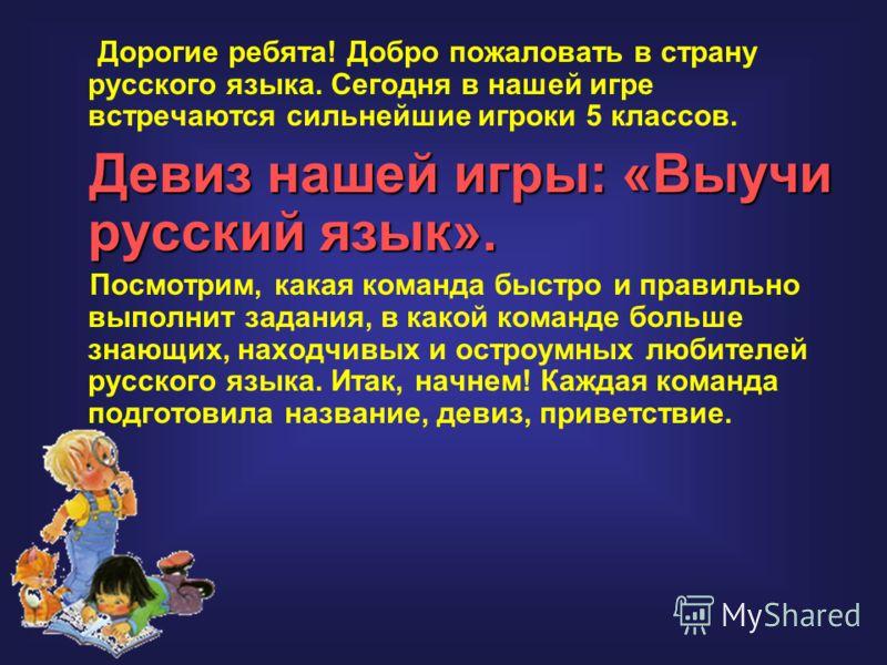 Дорогие ребята! Добро пожаловать в страну русского языка. Сегодня в нашей игре встречаются сильнейшие игроки 5 классов. Девиз нашей игры: «Выучи русский язык». Посмотрим, какая команда быстро и правильно выполнит задания, в какой команде больше знающ
