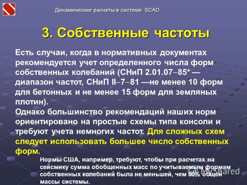 3. Собственные частоты Есть случаи, когда в нормативных документах рекомендуется учет определенного числа форм собственных колебаний (СНиП 2.01.07 85* диапазон частот, СНиП II 7 81 не менее 10 форм для бетонных и не менее 15 форм для земляных плотин)