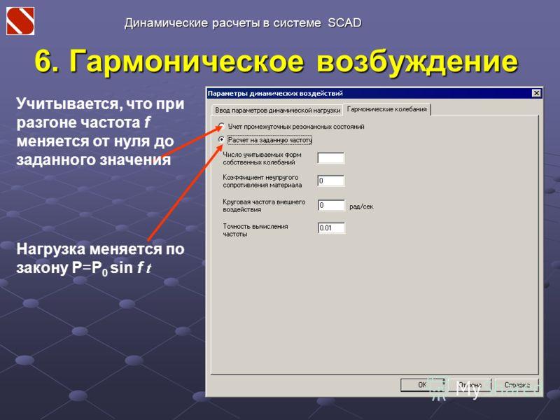 6. Гармоническое возбуждение Нагрузка меняется по закону P=P 0 sin f t Учитывается, что при разгоне частота f меняется от нуля до заданного значения Динамические расчеты в системе SCAD