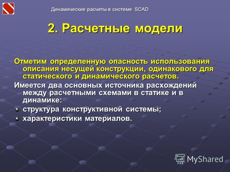 2. Расчетные модели Отметим определенную опасность использования описания несущей конструкции, одинакового для статического и динамического расчетов. Имеется два основных источника расхождений между расчетными схемами в статике и в динамике: структур
