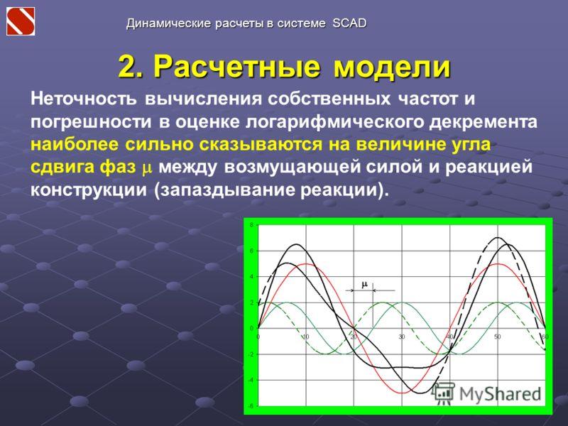 2. Расчетные модели Неточность вычисления собственных частот и погрешности в оценке логарифмического декремента наиболее сильно сказываются на величине угла сдвига фаз между возмущающей силой и реакцией конструкции (запаздывание реакции). Динамически
