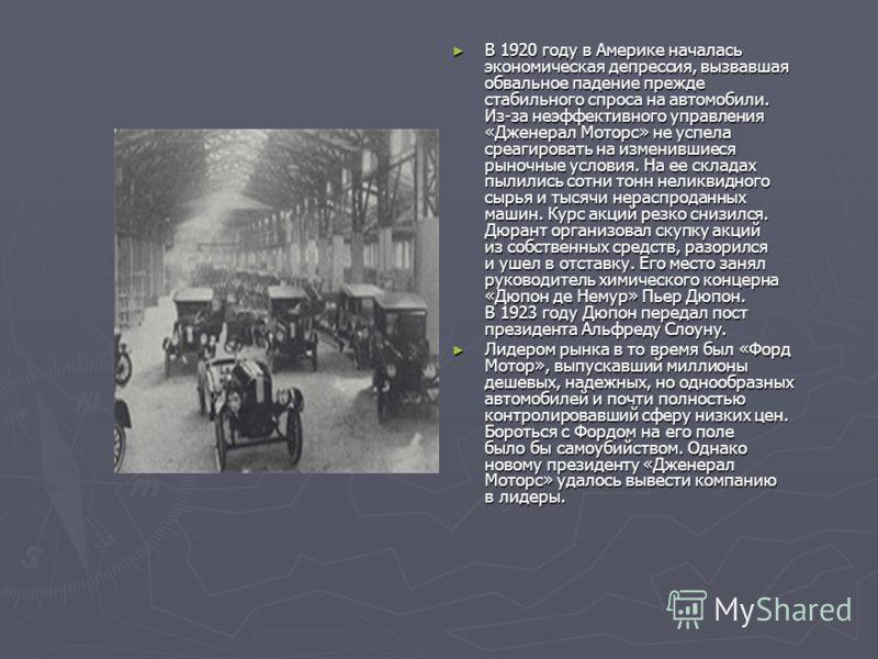 В 1920 году в Америке началась экономическая депрессия, вызвавшая обвальное падение прежде стабильного спроса на автомобили. Из-за неэффективного управления «Дженерал Моторс» не успела среагировать на изменившиеся рыночные условия. На ее складах пыли