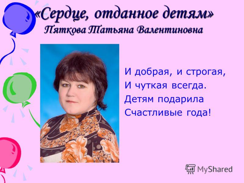 «Сердце, отданное детям» Пяткова Татьяна Валентиновна И добрая, и строгая, И чуткая всегда. Детям подарила Счастливые года!