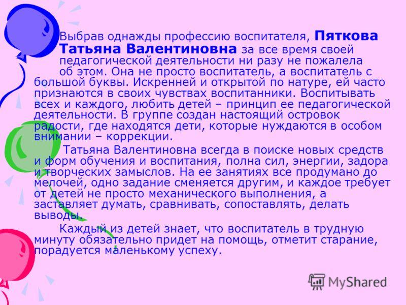 Выбрав однажды профессию воспитателя, Пяткова Татьяна Валентиновна за все время своей педагогической деятельности ни разу не пожалела об этом. Она не просто воспитатель, а воспитатель с большой буквы. Искренней и открытой по натуре, ей часто признают