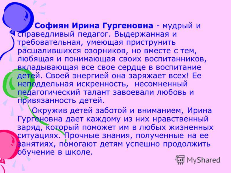 Софиян Ирина Гургеновна - мудрый и справедливый педагог. Выдержанная и требовательная, умеющая приструнить расшалившихся озорников, но вместе с тем, любящая и понимающая своих воспитанников, вкладывающая все свое сердце в воспитание детей. Своей энер