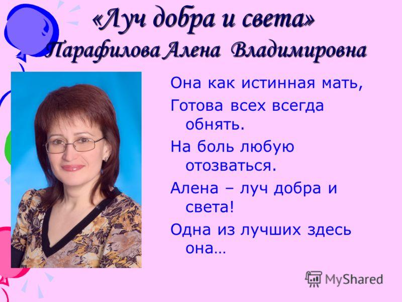 «Луч добра и света» Парафилова Алена Владимировна Она как истинная мать, Готова всех всегда обнять. На боль любую отозваться. Алена – луч добра и света! Одна из лучших здесь она…