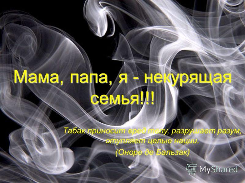 Мама, папа, я - некурящая семья!!! Табак приносит вред телу, разрушает разум, отупляет целые нации. (Оноре де Бальзак)