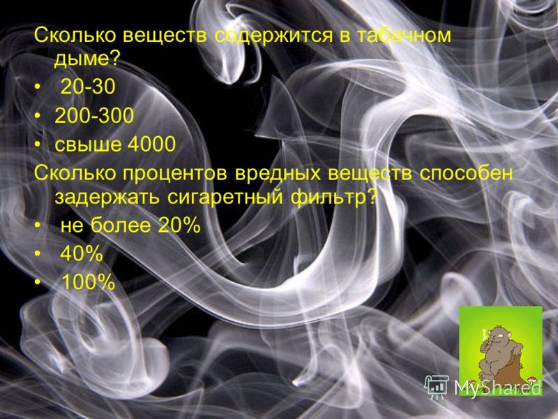 Сколько веществ содержится в табачном дыме? 20-30 200-300 свыше 4000 Сколько процентов вредных веществ способен задержать сигаретный фильтр? не более 20% 40% 100%