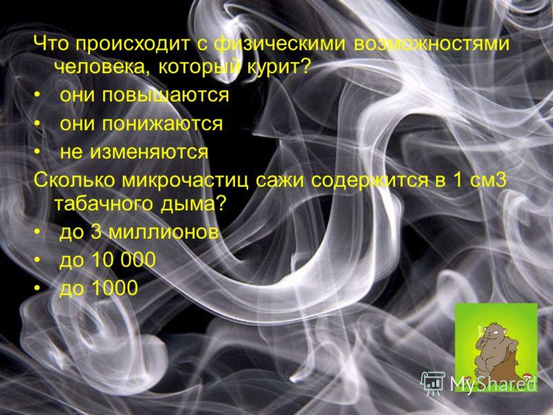 Что происходит с физическими возможностями человека, который курит? они повышаются они понижаются не изменяются Сколько микрочастиц сажи содержится в 1 см3 табачного дыма? до 3 миллионов до 10 000 до 1000