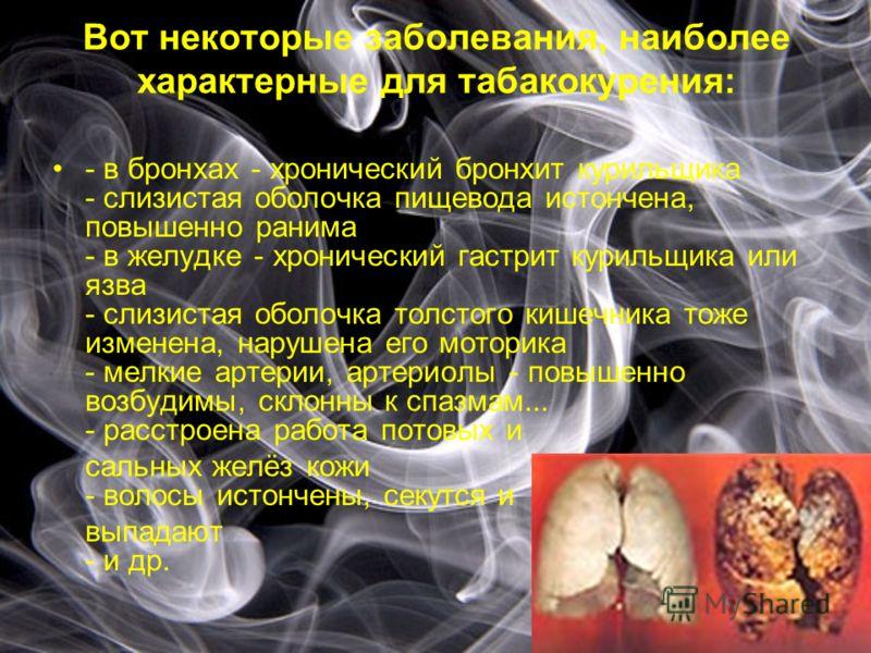 Вот некоторые заболевания, наиболее характерные для табакокурения: - в бронхах - хронический бронхит курильщика - слизистая оболочка пищевода истончена, повышенно ранима - в желудке - хронический гастрит курильщика или язва - слизистая оболочка толст
