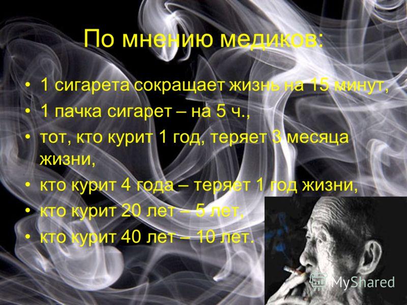 По мнению медиков: 1 сигарета сокращает жизнь на 15 минут, 1 пачка сигарет – на 5 ч., тот, кто курит 1 год, теряет 3 месяца жизни, кто курит 4 года – теряет 1 год жизни, кто курит 20 лет – 5 лет, кто курит 40 лет – 10 лет.