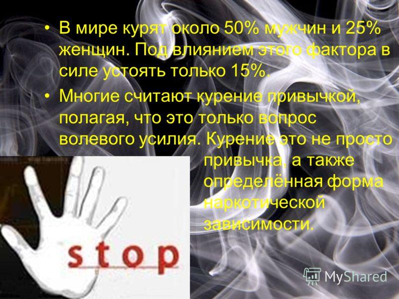 В мире курят около 50% мужчин и 25% женщин. Под влиянием этого фактора в силе устоять только 15%. Многие считают курение привычкой, полагая, что это только вопрос волевого усилия. Курение это не просто привычка, а также определённая форма наркотическ