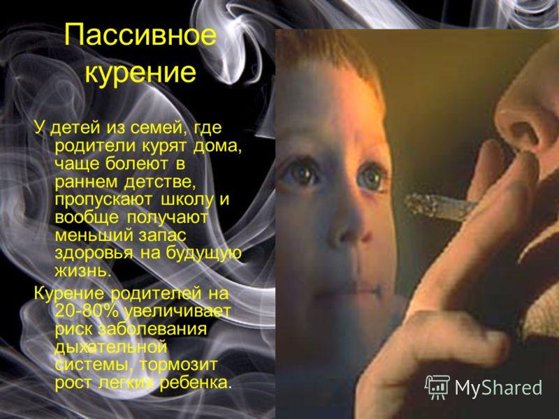 Пассивное курение У детей из семей, где родители курят дома, чаще болеют в раннем детстве, пропускают школу и вообще получают меньший запас здоровья на будущую жизнь. Курение родителей на 20-80% увеличивает риск заболевания дыхательной системы, тормо