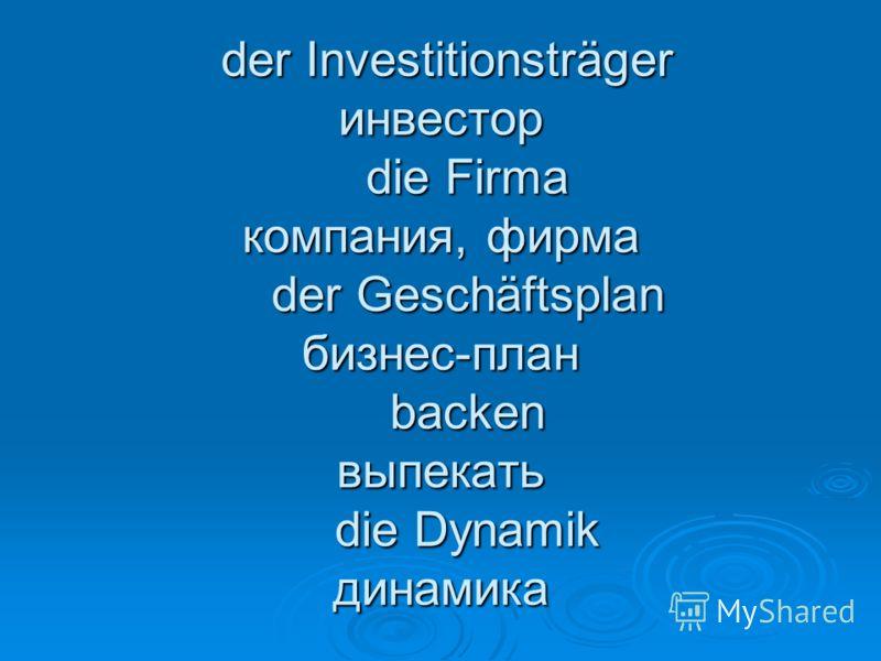 der Investitionsträger инвестор die Firma компания, фирма der Geschäftsplan бизнес-план backen выпекать die Dynamik динамика der Investitionsträger инвестор die Firma компания, фирма der Geschäftsplan бизнес-план backen выпекать die Dynamik динамика