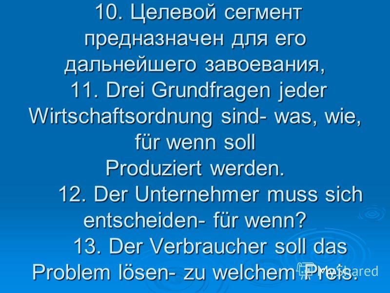 10. Целевой сегмент предназначен для его дальнейшего завоевания, 11. Drei Grundfragen jeder Wirtschaftsordnung sind- was, wie, für wenn soll Produziert werden. 12. Der Unternehmer muss sich entscheiden- für wenn? 13. Der Verbraucher soll das Problem