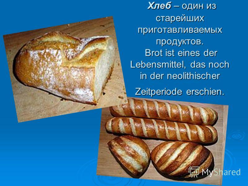 Хлеб – один из старейших приготавливаемых продуктов. Brot ist eines der Lebensmittel, das noch in der neolithischer Zeitperiode erschien. Хлеб – один из старейших приготавливаемых продуктов. Brot ist eines der Lebensmittel, das noch in der neolithisc