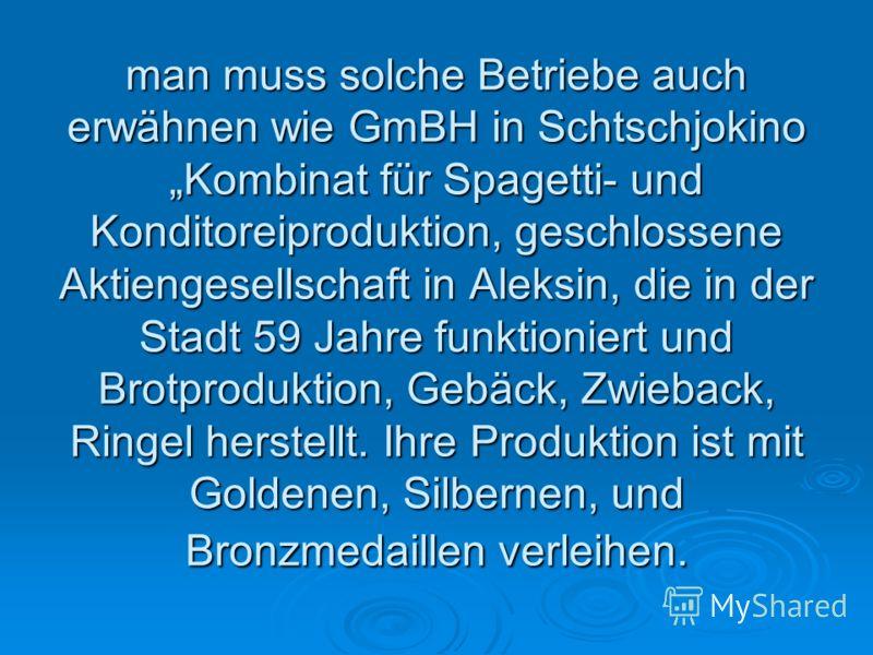 man muss solche Betriebe auch erwähnen wie GmBH in Schtschjokino Kombinat für Spagetti- und Konditoreiproduktion, geschlossene Aktiengesellschaft in Aleksin, die in der Stadt 59 Jahre funktioniert und Brotproduktion, Gebäck, Zwieback, Ringel herstell