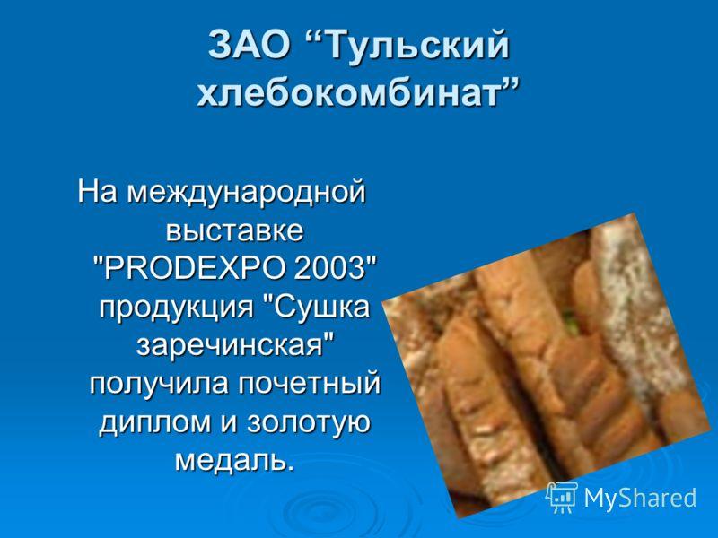 ЗАО Тульский хлебокомбинат На международной выставке PRODEXPO 2003 продукция Сушка заречинская получила почетный диплом и золотую медаль.