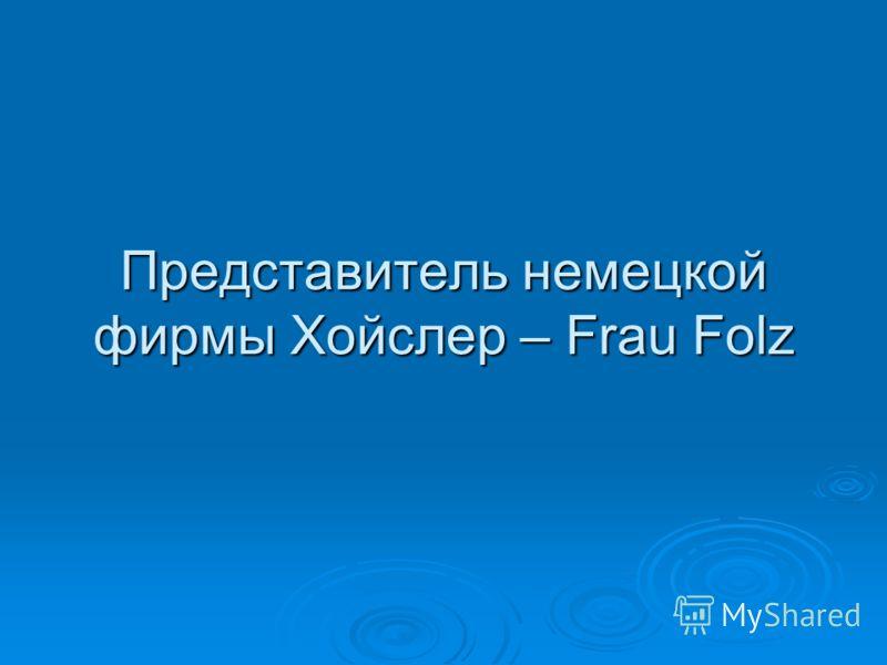 Представитель немецкой фирмы Хойслер – Frau Folz