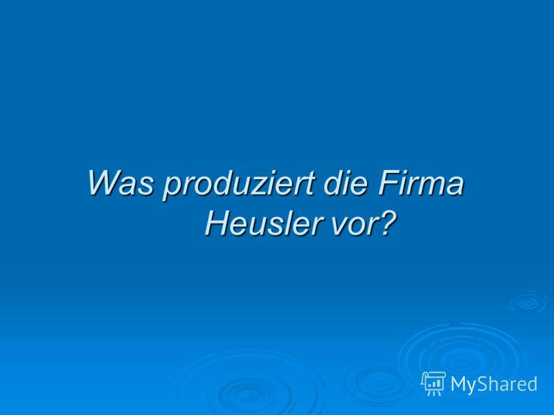 Was produziert die Firma Heusler vor?