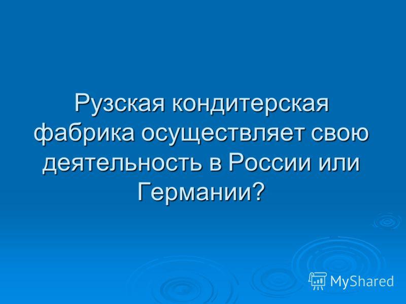 Рузская кондитерская фабрика осуществляет свою деятельность в России или Германии?