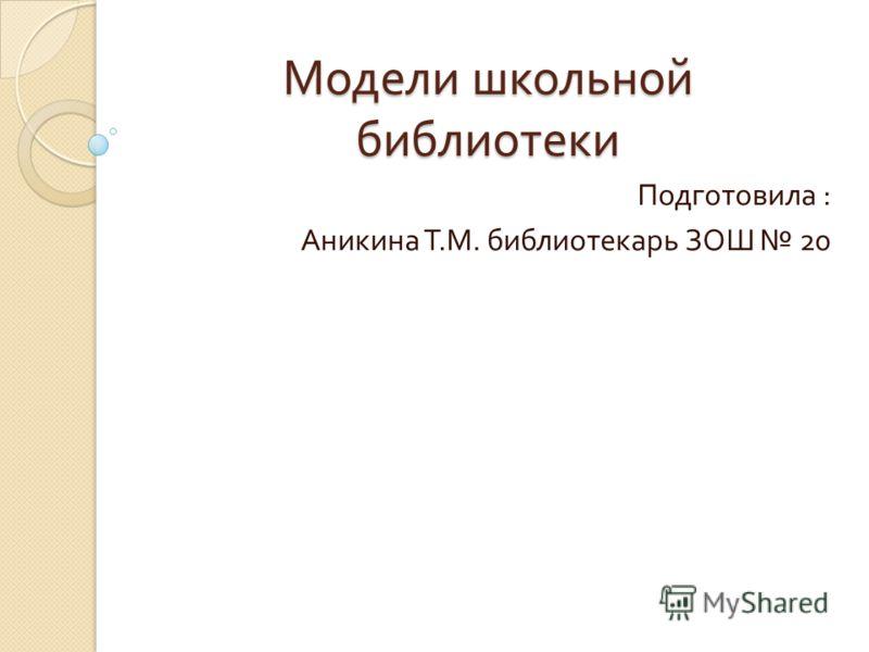 Модели школьной библиотеки Подготовила : Аникина Т. М. библиотекарь ЗОШ 20