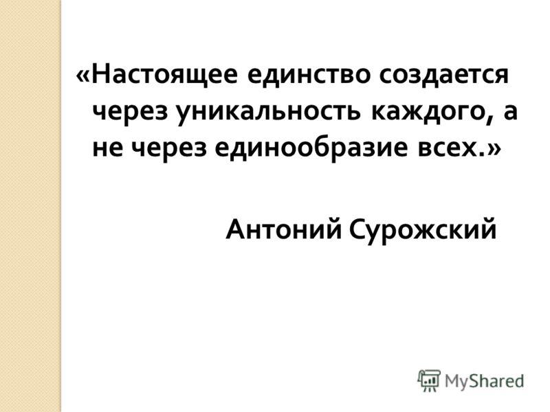 « Настоящее единство создается через уникальность каждого, а не через единообразие всех.» Антоний Сурожский