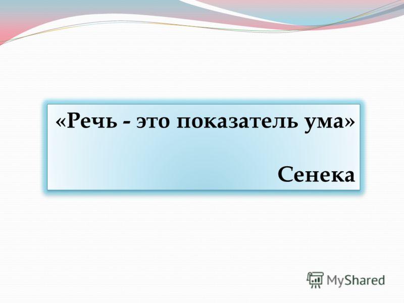 «Речь - это показатель ума» Сенека «Речь - это показатель ума» Сенека