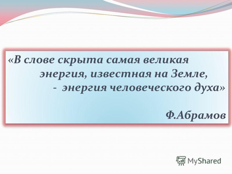 «В слове скрыта самая великая энергия, известная на Земле, - энергия человеческого духа» Ф.Абрамов «В слове скрыта самая великая энергия, известная на Земле, - энергия человеческого духа» Ф.Абрамов