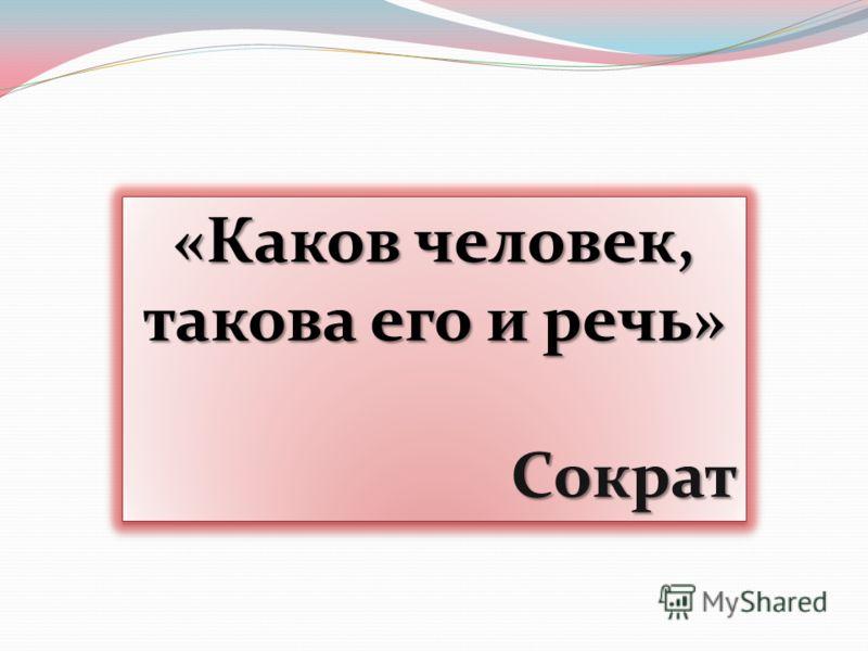 «Каков человек, такова его и речь» Сократ «Каков человек, такова его и речь» Сократ