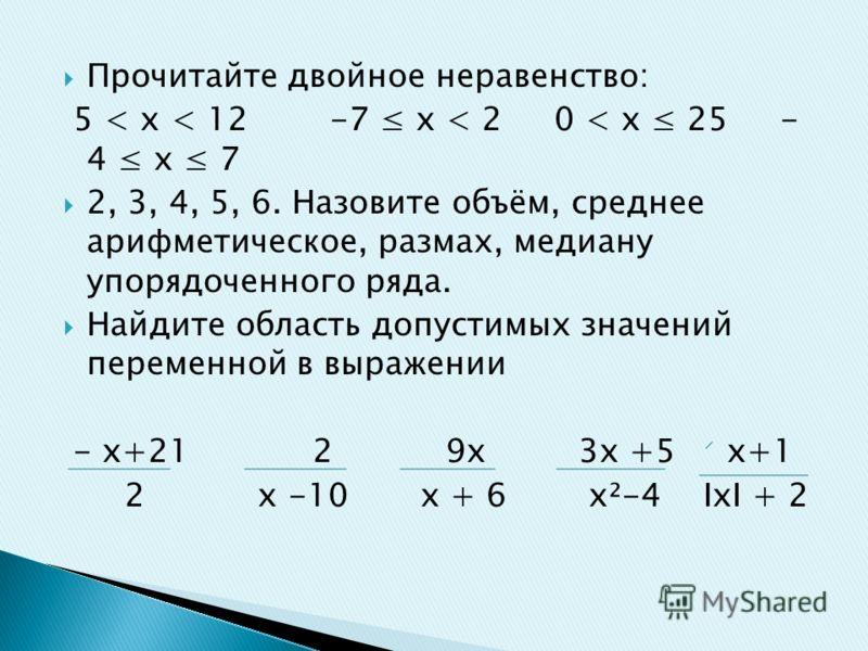 Прочитайте двойное неравенство: 5 < х < 12 -7 х < 2 0 < х 25 - 4 х 7 2, 3, 4, 5, 6. Назовите объём, среднее арифметическое, размах, медиану упорядоченного ряда. Найдите область допустимых значений переменной в выражении - х+21 2 9х 3х +5 х+1 2 х -10