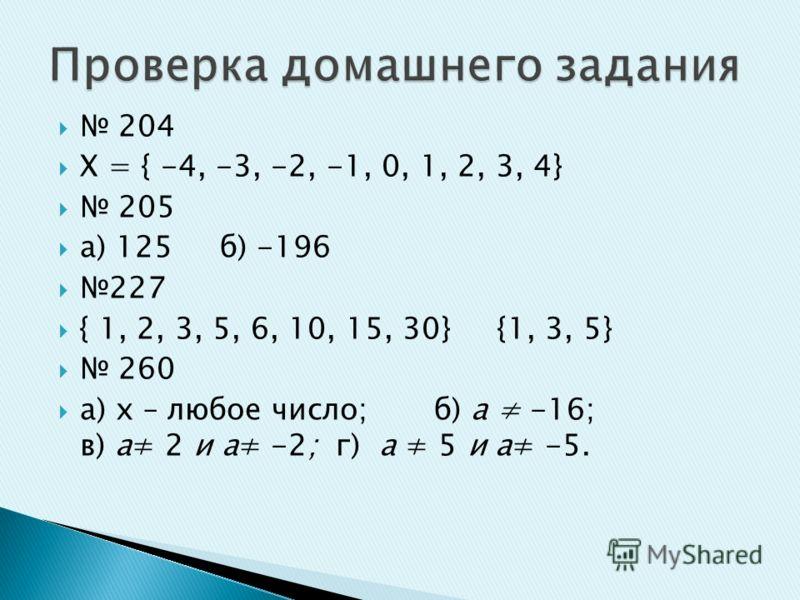 204 Х = { -4, -3, -2, -1, 0, 1, 2, 3, 4} 205 а) 125 б) -196 227 { 1, 2, 3, 5, 6, 10, 15, 30} {1, 3, 5} 260 а) х – любое число; б) а -16; в) а 2 и а -2; г) а 5 и а -5.